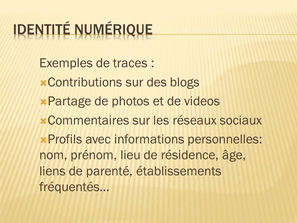 Exemples de traces :  Contributions sur des blogs  Partage de photos et de videos  Commentaires sur les réseaux sociaux  Profils avec informations personnelles: nom, prénom, lieu de résidence, âge, liens de parenté, établissements fréquentés…