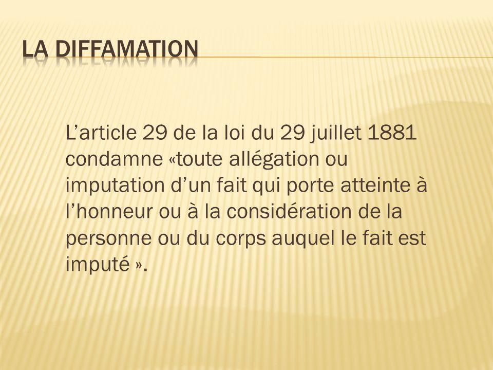 L'article 29 de la loi du 29 juillet 1881 condamne «toute allégation ou imputation d'un fait qui porte atteinte à l'honneur ou à la considération de la personne ou du corps auquel le fait est imputé ».