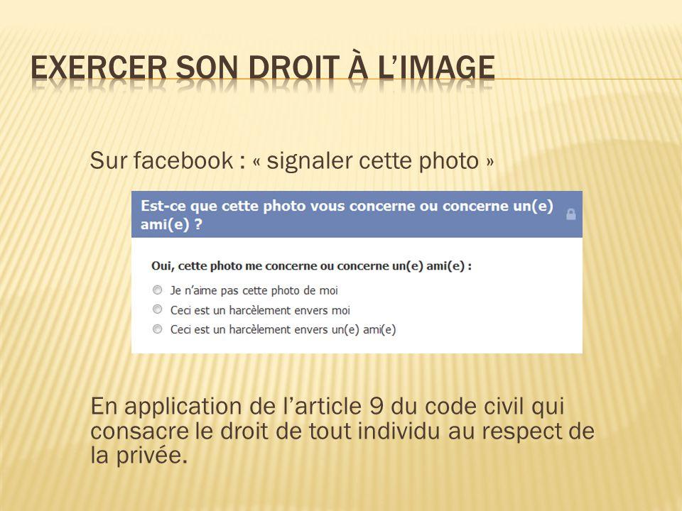 Sur facebook : « signaler cette photo » En application de l'article 9 du code civil qui consacre le droit de tout individu au respect de la privée.