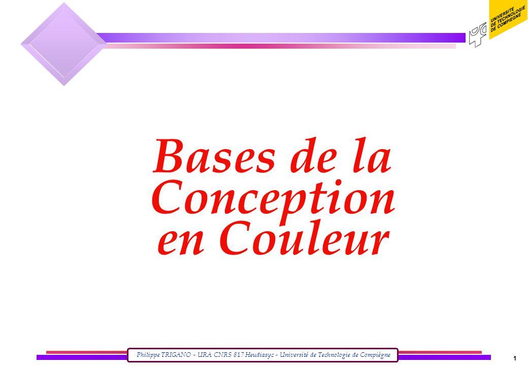 Philippe TRIGANO - URA CNRS 817 Heudiasyc - Université de Technologie de Compiègne 1 Bases de la Conception en Couleur