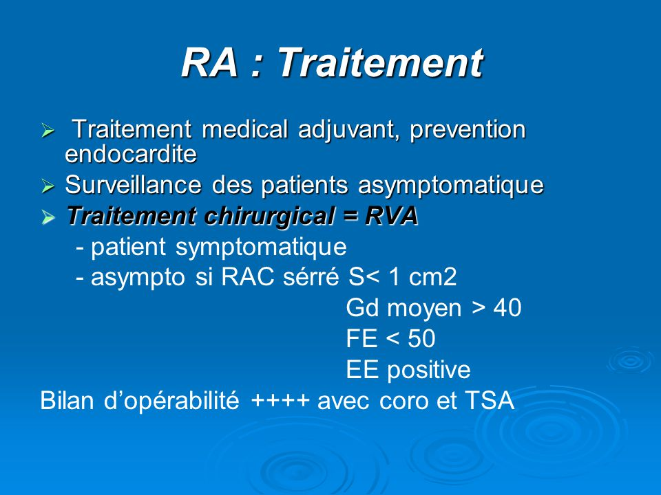 RA : Traitement  Traitement medical adjuvant, prevention endocardite  Surveillance des patients asymptomatique  Traitement chirurgical = RVA - patient symptomatique - asympto si RAC sérré S< 1 cm2 Gd moyen > 40 FE < 50 EE positive Bilan d'opérabilité ++++ avec coro et TSA