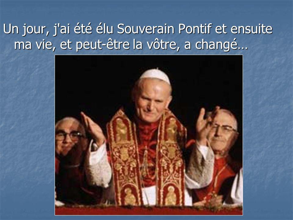 Un jour, j ai été élu Souverain Pontif et ensuite ma vie, et peut-être la vôtre, a changé…