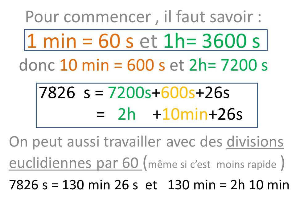 7826 s = 7200s+600s+26s = 2h +10min+26s Pour commencer, il faut savoir : 1 min = 60 s et 1h= 3600 s donc 10 min = 600 s et 2h= 7200 s On peut aussi travailler avec des divisions euclidiennes par 60 ( même si c'est moins rapide ) 7826 s = 130 min 26 s et 130 min = 2h 10 min