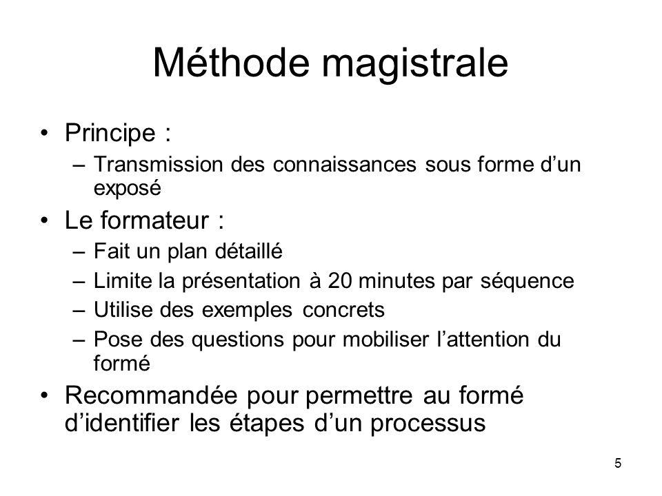 5 Méthode magistrale Principe : –Transmission des connaissances sous forme d'un exposé Le formateur : –Fait un plan détaillé –Limite la présentation à 20 minutes par séquence –Utilise des exemples concrets –Pose des questions pour mobiliser l'attention du formé Recommandée pour permettre au formé d'identifier les étapes d'un processus
