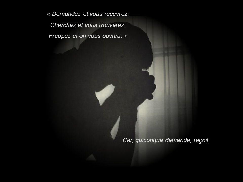 « Demandez et vous recevrez; Cherchez et vous trouverez; Frappez et on vous ouvrira.