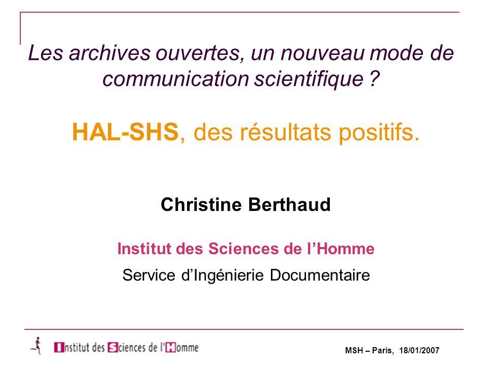 MSH – Paris, 18/01/2007 Les archives ouvertes, un nouveau mode de communication scientifique .