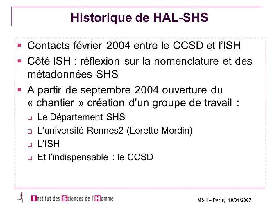 MSH – Paris, 18/01/2007 Historique de HAL-SHS  Contacts février 2004 entre le CCSD et l'ISH  Côté ISH : réflexion sur la nomenclature et des métadonnées SHS  A partir de septembre 2004 ouverture du « chantier » création d'un groupe de travail :  Le Département SHS  L'université Rennes2 (Lorette Mordin)  L'ISH  Et l'indispensable : le CCSD