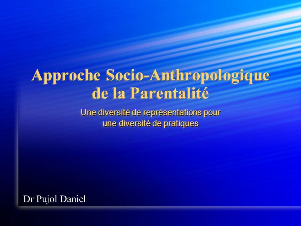 Approche Socio-Anthropologique de la Parentalité Une diversité de représentations pour une diversité de pratiques Une diversité de représentations pour une diversité de pratiques Dr Pujol Daniel