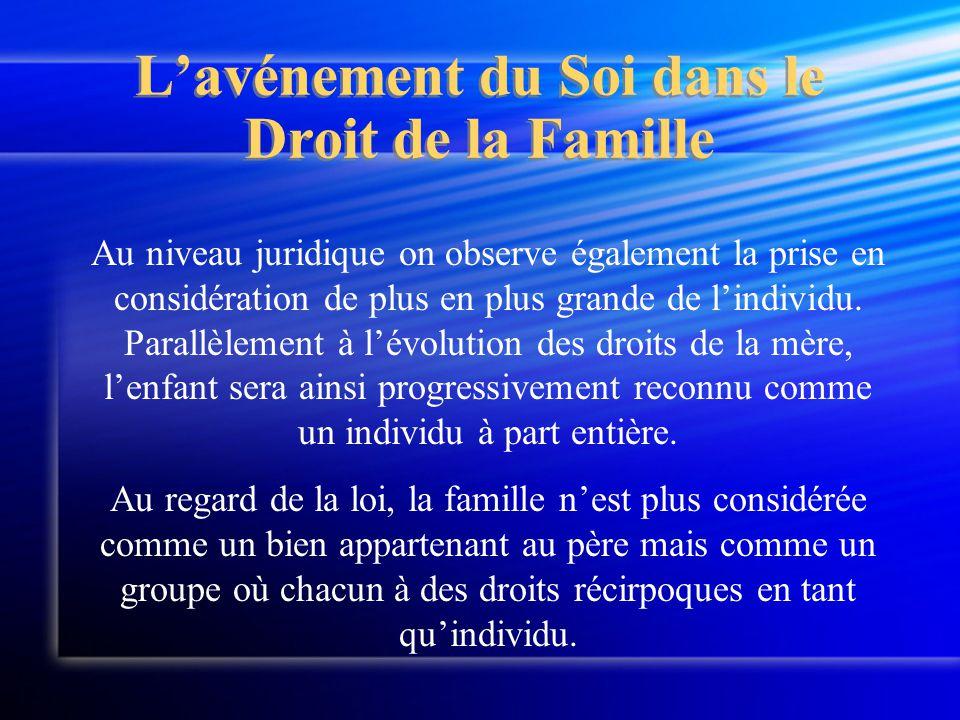 L'avénement du Soi dans le Droit de la Famille Au niveau juridique on observe également la prise en considération de plus en plus grande de l'individu.