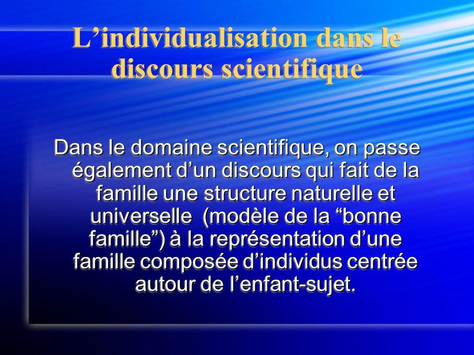 L'individualisation dans le discours scientifique Dans le domaine scientifique, on passe également d'un discours qui fait de la famille une structure naturelle et universelle (modèle de la bonne famille ) à la représentation d'une famille composée d'individus centrée autour de l'enfant-sujet.