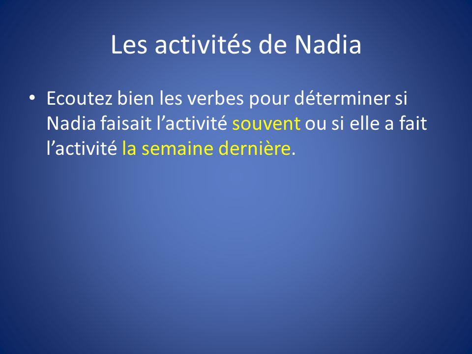 Les activités de Nadia Ecoutez bien les verbes pour déterminer si Nadia faisait l'activité souvent ou si elle a fait l'activité la semaine dernière.
