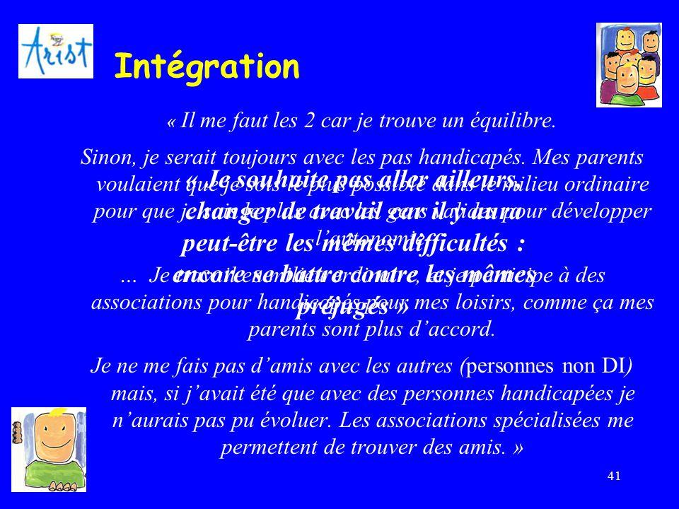 41 Intégration « Il me faut les 2 car je trouve un équilibre. Sinon, je serait toujours avec les pas handicapés. Mes parents voulaient que je sois le