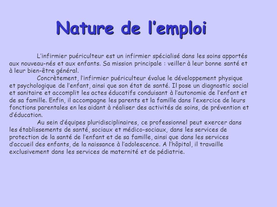 Nature de l'emploiNature de l'emploi Nature de l'emploi L'infirmier puériculteur est un infirmier spécialisé dans les soins apportés aux nouveau-nés e