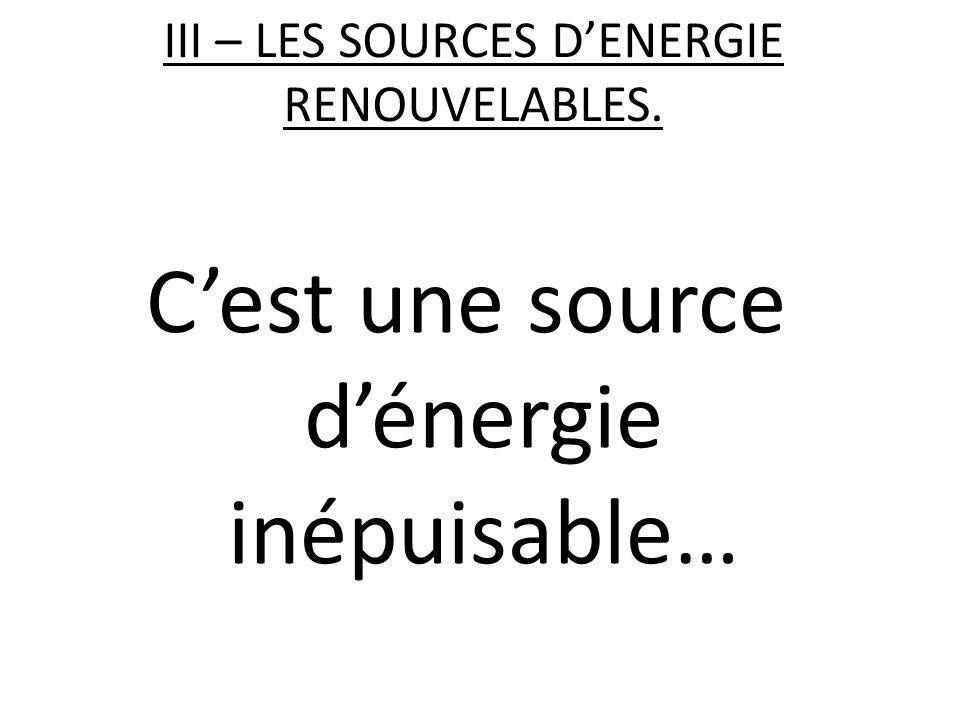III – LES SOURCES D'ENERGIE RENOUVELABLES. C'est une source d'énergie inépuisable…