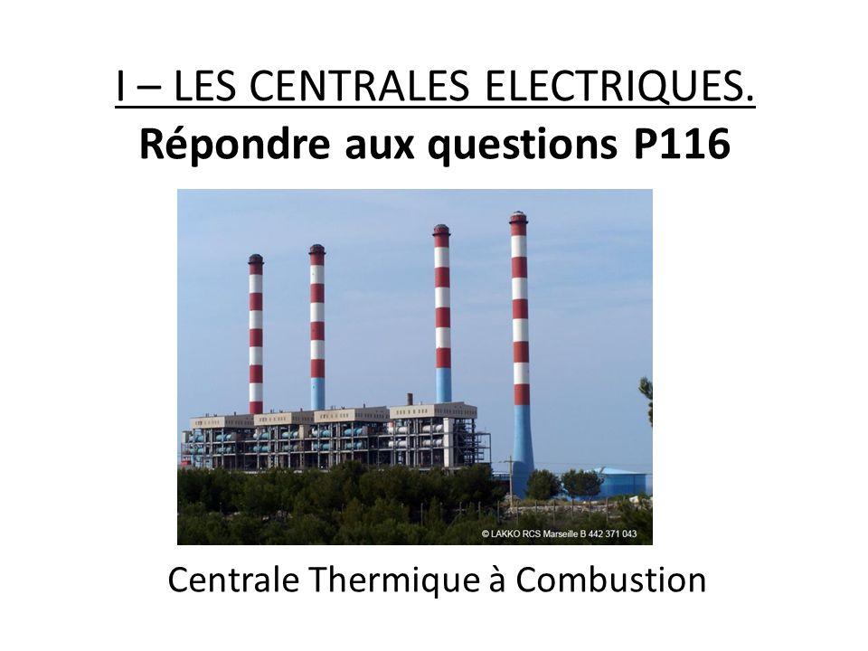 I – LES CENTRALES ELECTRIQUES. Répondre aux questions P116 Centrale Thermique à Combustion