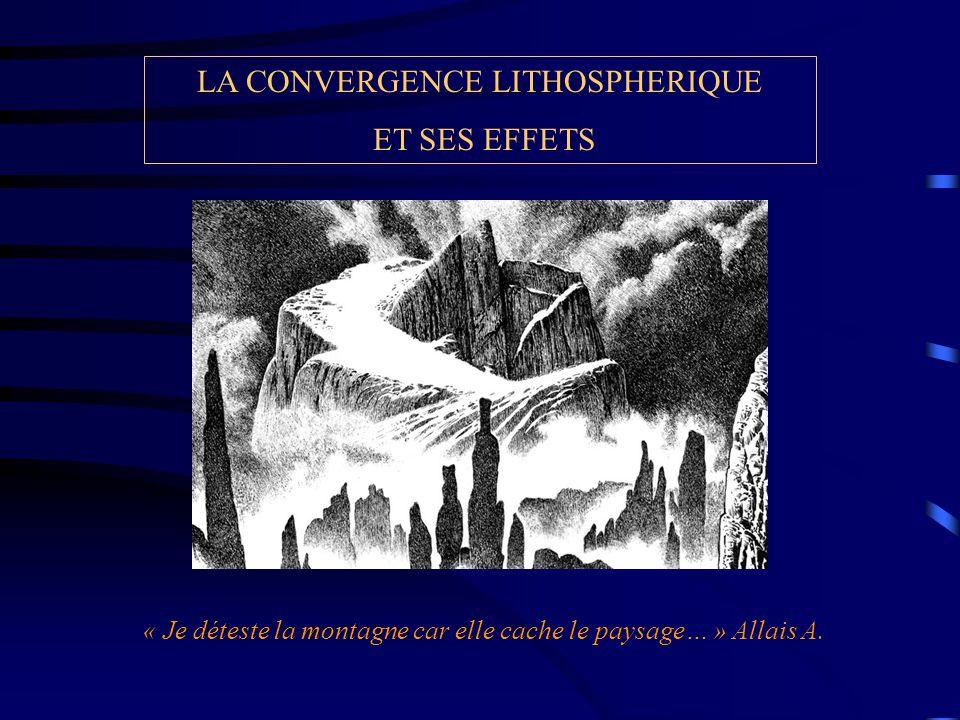 LA CONVERGENCE LITHOSPHERIQUE ET SES EFFETS « Je déteste la montagne car elle cache le paysage… » Allais A.