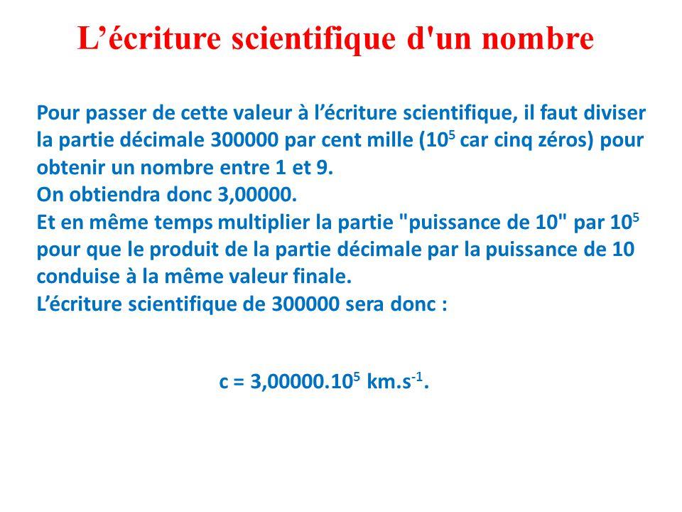 Pour passer de cette valeur à l'écriture scientifique, il faut diviser la partie décimale 300000 par cent mille (10 5 car cinq zéros) pour obtenir un nombre entre 1 et 9.