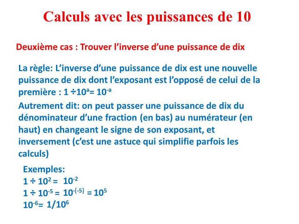 Exemples: 1 ÷ 10 2 = 1 ÷ 10 -5 = 10 -6 = Calculs avec les puissances de 10 Deuxième cas : Trouver l'inverse d'une puissance de dix La règle: L'inverse d'une puissance de dix est une nouvelle puissance de dix dont l'exposant est l'opposé de celui de la première : 1 ÷10 a = 10 -a Autrement dit: on peut passer une puissance de dix du dénominateur d'une fraction (en bas) au numérateur (en haut) en changeant le signe de son exposant, et inversement (c'est une astuce qui simplifie parfois les calculs) 10 -2 10 5 1/10 6 10 -(-5) =