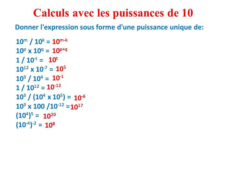10 m / 10 k = 10 p x 10 q = 1 / 10 -t = 10 12 x 10 -7 = 10 3 / 10 4 = 1 / 10 12 = 10 3 / (10 4 x 10 5 ) = 10 3 x 100 /10 -12 = (10 4 ) 5 = (10 -4 ) -2 = Calculs avec les puissances de 10 10 m-k 10 p+q 10 t 10 5 10 -1 10 -12 10 -6 10 17 10 20 10 8 Donner l expression sous forme d une puissance unique de: