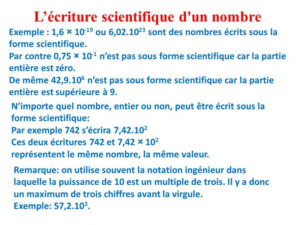 Exemple : 1,6 × 10 -19 ou 6,02.10 23 sont des nombres écrits sous la forme scientifique.