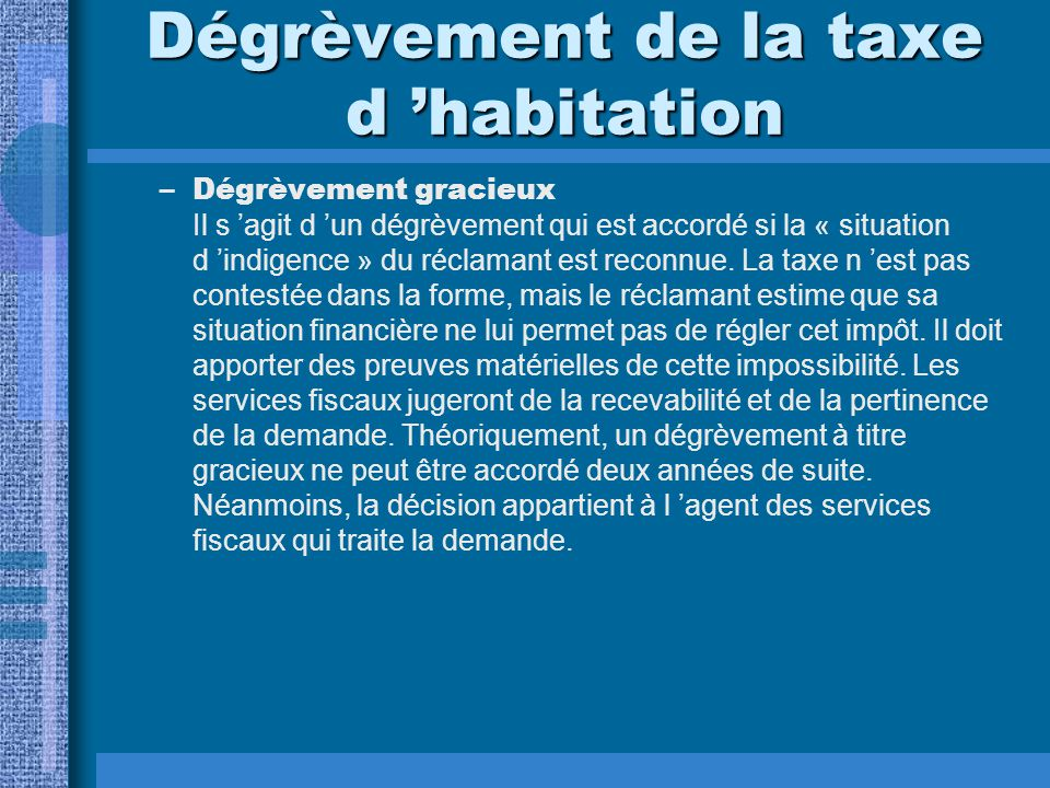 Dégrèvement de la taxe d 'habitation –Dégrèvement gracieux Il s 'agit d 'un dégrèvement qui est accordé si la « situation d 'indigence » du réclamant est reconnue.
