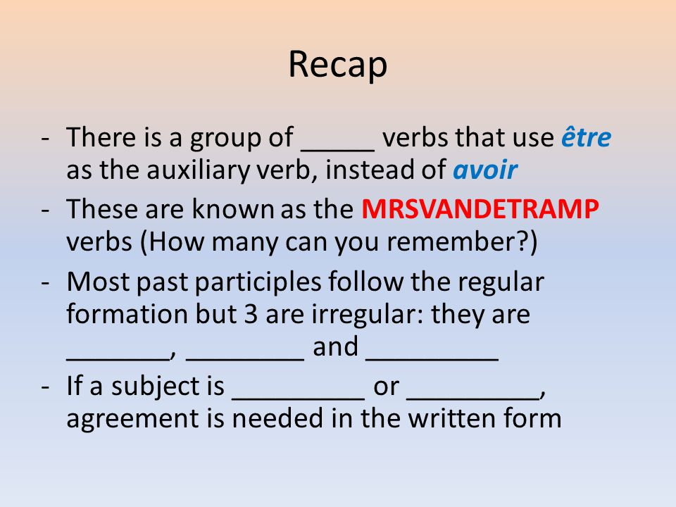 Recap -There is a group of _____ verbs that use être as the auxiliary verb, instead of avoir -These are known as the MRSVANDETRAMP verbs (How many can you remember ) -Most past participles follow the regular formation but 3 are irregular: they are _______, ________ and _________ -If a subject is _________ or _________, agreement is needed in the written form