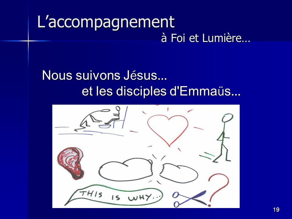 19 L'accompagnement à Foi et Lumière… Nous suivons J é sus … et les disciples d Emma ü s …