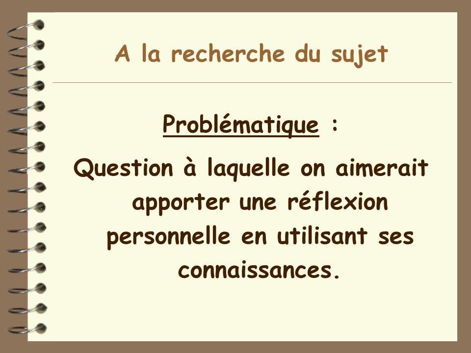 A la recherche du sujet Problématique : Question à laquelle on aimerait apporter une réflexion personnelle en utilisant ses connaissances.