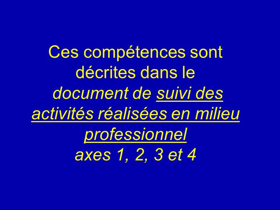 Ces compétences sont décrites dans le document de suivi des activités réalisées en milieu professionnel axes 1, 2, 3 et 4