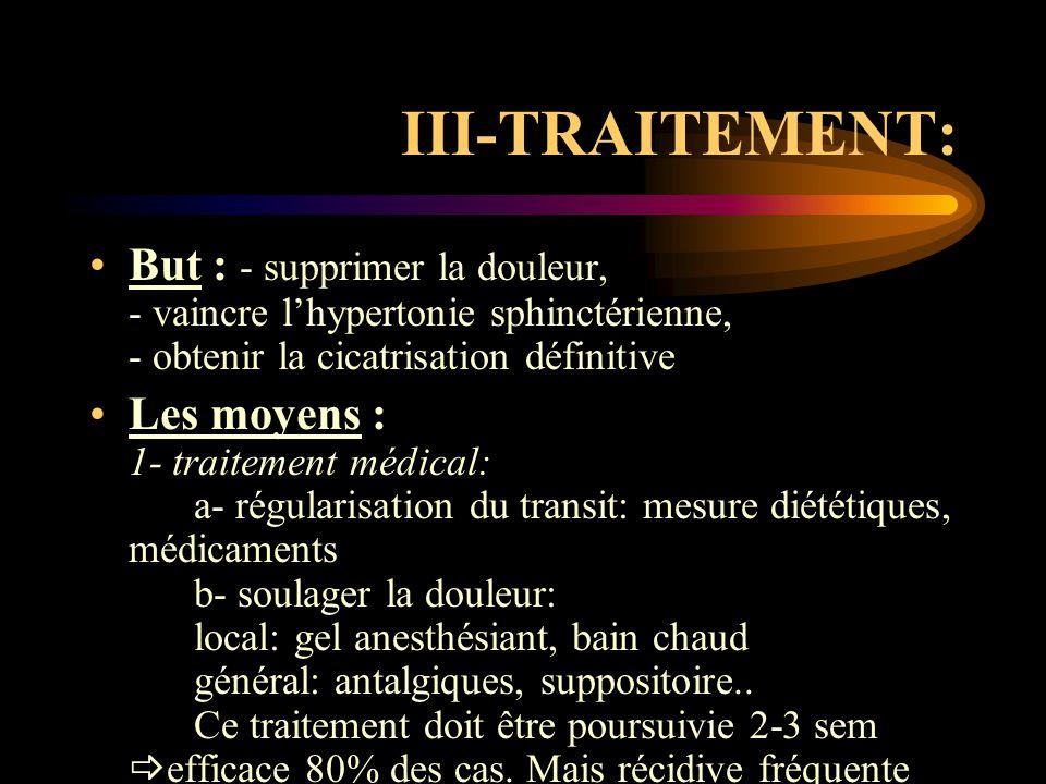 III-TRAITEMENT: But : - supprimer la douleur, - vaincre l'hypertonie sphinctérienne, - obtenir la cicatrisation définitive Les moyens : 1- traitement