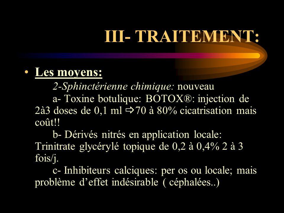 III- TRAITEMENT: Les moyens: 2-Sphinctérienne chimique: nouveau a- Toxine botulique: BOTOX®: injection de 2à3 doses de 0,1 ml  70 à 80% cicatrisation