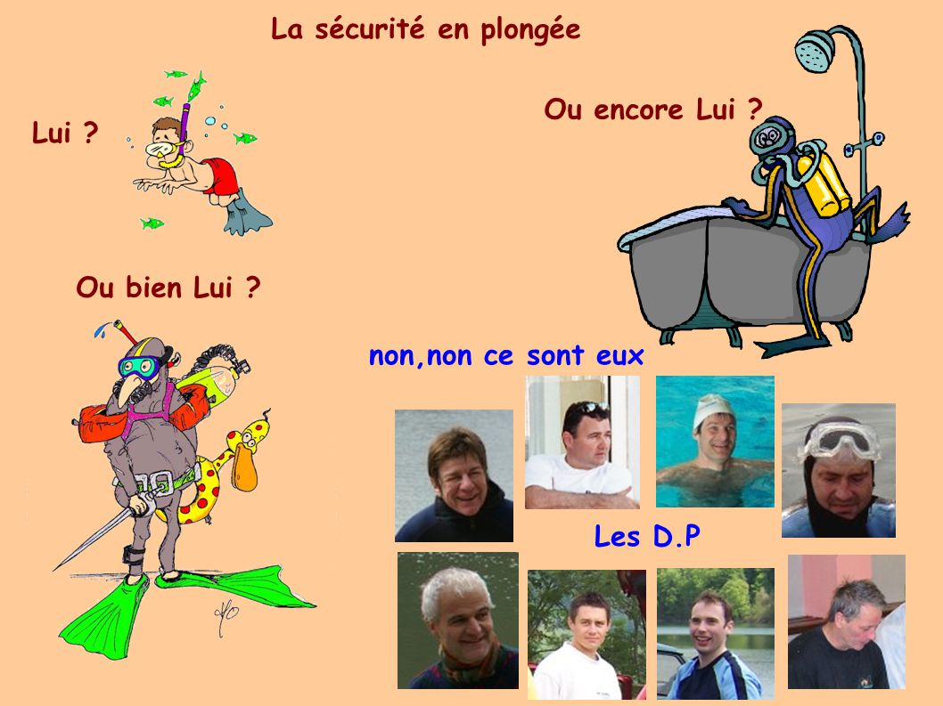 La sécurité en plongée Lui Ou bien Lui Ou encore Lui non,non ce sont eux Les D.P