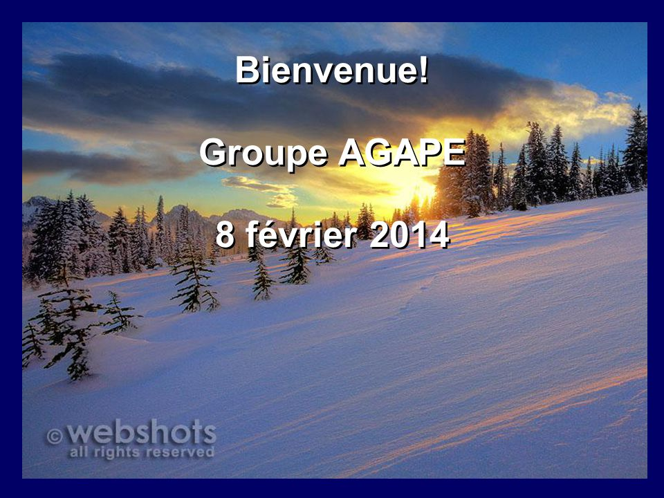 Bienvenue! Groupe AGAPE 8 février 2014 Bienvenue! Groupe AGAPE 8 février 2014