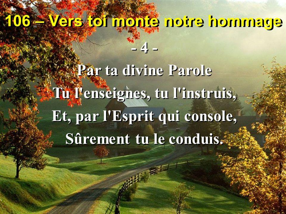 106 – Vers toi monte notre hommage - 4 - Par ta divine Parole Tu l enseignes, tu l instruis, Et, par l Esprit qui console, Sûrement tu le conduis.