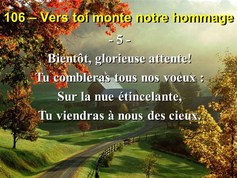 106 – Vers toi monte notre hommage - 5 - Bientôt, glorieuse attente.