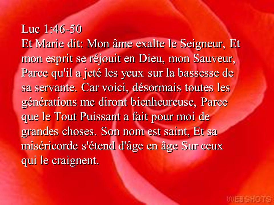 Luc 1:46-50 Et Marie dit: Mon âme exalte le Seigneur, Et mon esprit se réjouit en Dieu, mon Sauveur, Parce qu il a jeté les yeux sur la bassesse de sa servante.