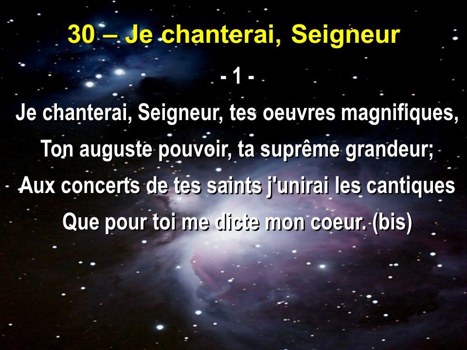 30 – Je chanterai, Seigneur - 1 - Je chanterai, Seigneur, tes oeuvres magnifiques, Ton auguste pouvoir, ta suprême grandeur; Aux concerts de tes saints j unirai les cantiques Que pour toi me dicte mon coeur.