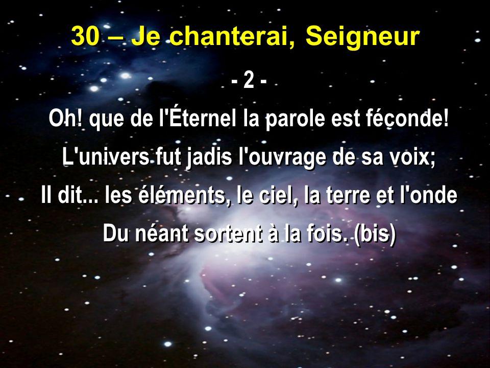 30 – Je chanterai, Seigneur - 2 - Oh.que de l Éternel la parole est féconde.