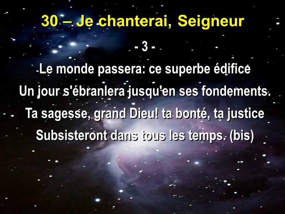 30 – Je chanterai, Seigneur - 3 - Le monde passera: ce superbe édifice Un jour s ébranlera jusqu en ses fondements.
