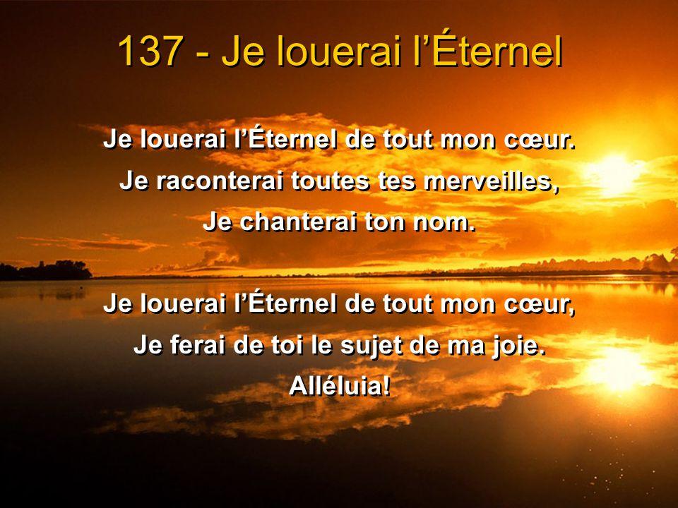 137 - Je louerai l'Éternel Je louerai l'Éternel de tout mon cœur.