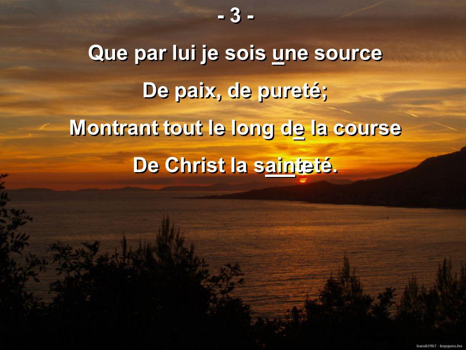 - 3 - Que par lui je sois une source De paix, de pureté; Montrant tout le long de la course De Christ la sainteté.