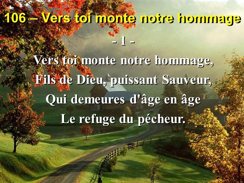 106 – Vers toi monte notre hommage - 1 - Vers toi monte notre hommage, Fils de Dieu, puissant Sauveur, Qui demeures d âge en âge Le refuge du pécheur.