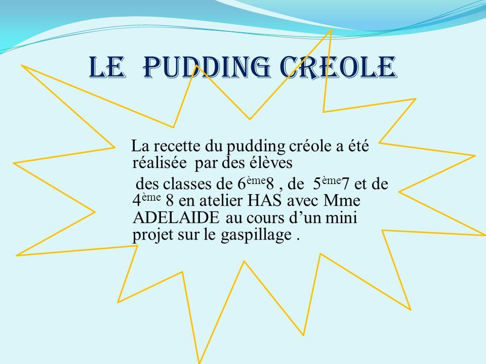 LE PUDDING CREOLE La recette du pudding créole a été réalisée par des élèves des classes de 6 ème 8, de 5 ème 7 et de 4 ème 8 en atelier HAS avec Mme