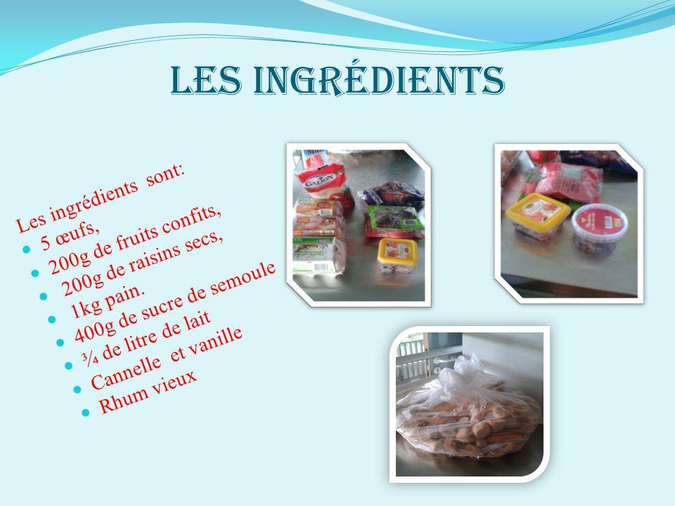 Les ingrédients Les ingrédients sont: 5 œufs, 200g de fruits confits, 200g de raisins secs, 1kg pain. 400g de sucre de semoule ¾ de litre de lait Cann