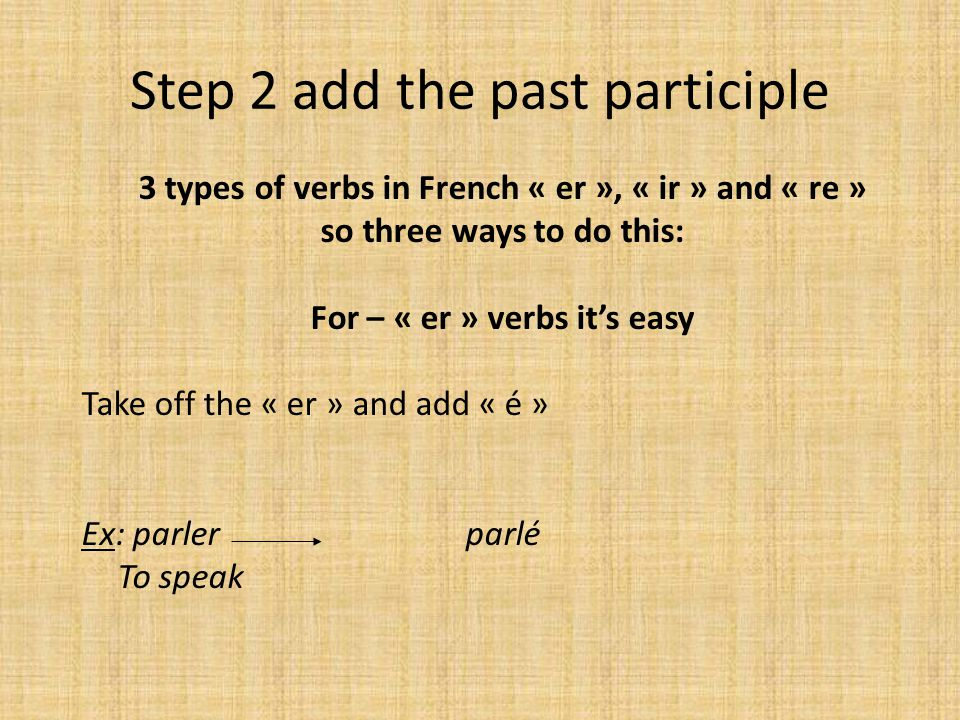Step 2 add the past participle 3 types of verbs in French « er », « ir » and « re » so three ways to do this: For – « er » verbs it's easy Take off the « er » and add « é » Ex: parler parlé To speak