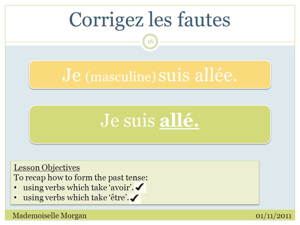 Corrigez les fautes 01/11/2011Mademoiselle Morgan 16 Lesson Objectives To recap how to form the past tense: using verbs which take 'avoir'.
