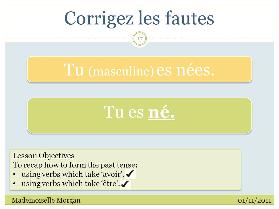 Corrigez les fautes 01/11/2011Mademoiselle Morgan 17 Lesson Objectives To recap how to form the past tense: using verbs which take 'avoir'.