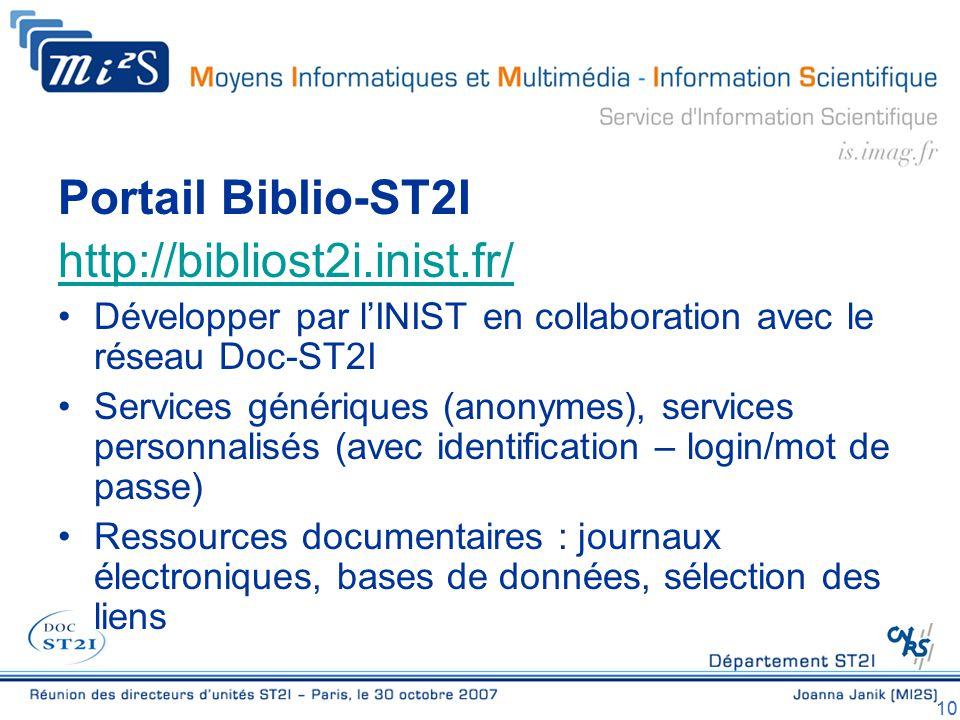 10 Portail Biblio-ST2I http://bibliost2i.inist.fr/ Développer par l'INIST en collaboration avec le réseau Doc-ST2I Services génériques (anonymes), services personnalisés (avec identification – login/mot de passe) Ressources documentaires : journaux électroniques, bases de données, sélection des liens