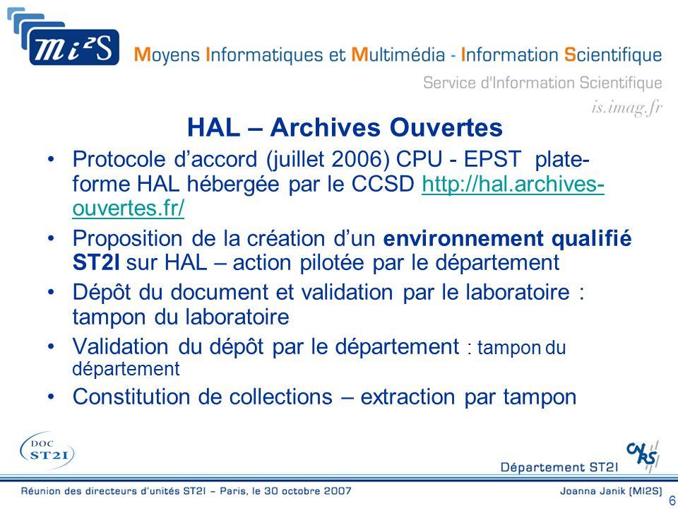 6 HAL – Archives Ouvertes Protocole d'accord (juillet 2006) CPU - EPST plate- forme HAL hébergée par le CCSD http://hal.archives- ouvertes.fr/http://hal.archives- ouvertes.fr/ Proposition de la création d'un environnement qualifié ST2I sur HAL – action pilotée par le département Dépôt du document et validation par le laboratoire : tampon du laboratoire Validation du dépôt par le département : tampon du département Constitution de collections – extraction par tampon