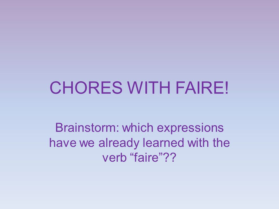 CHORES WITH FAIRE! Brainstorm: which expressions have we already learned with the verb faire